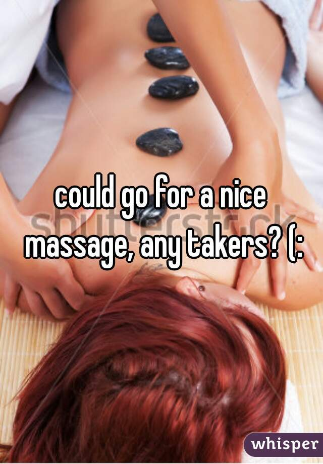 could go for a nice massage, any takers? (: