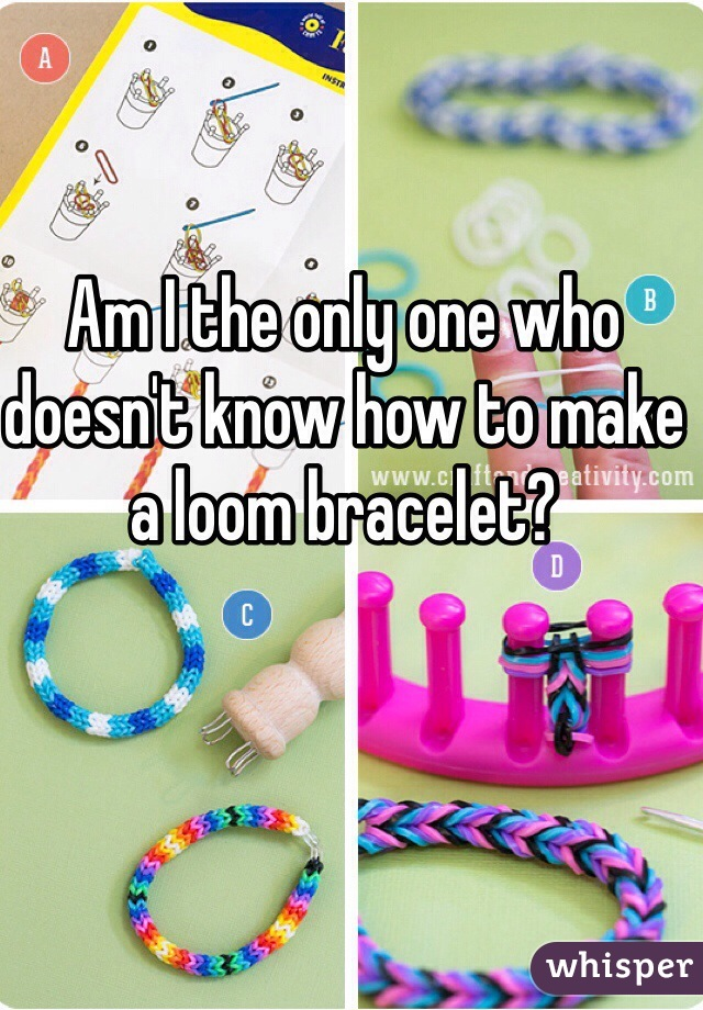 Am I the only one who doesn't know how to make a loom bracelet?