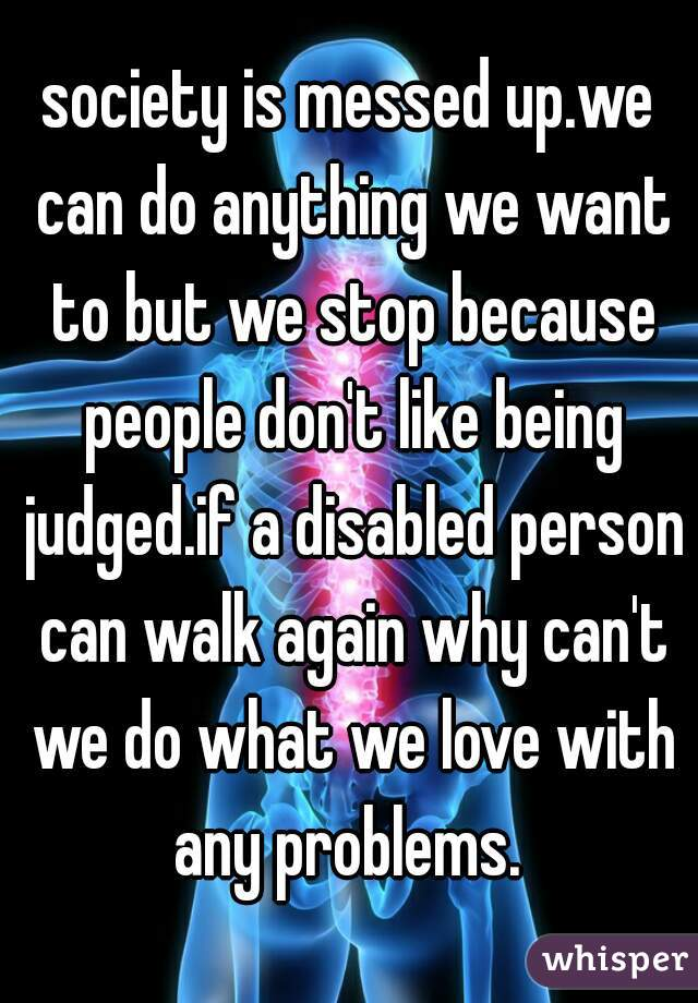 society is messed up.we can do anything we want to but we stop because people don't like being judged.if a disabled person can walk again why can't we do what we love with any problems.