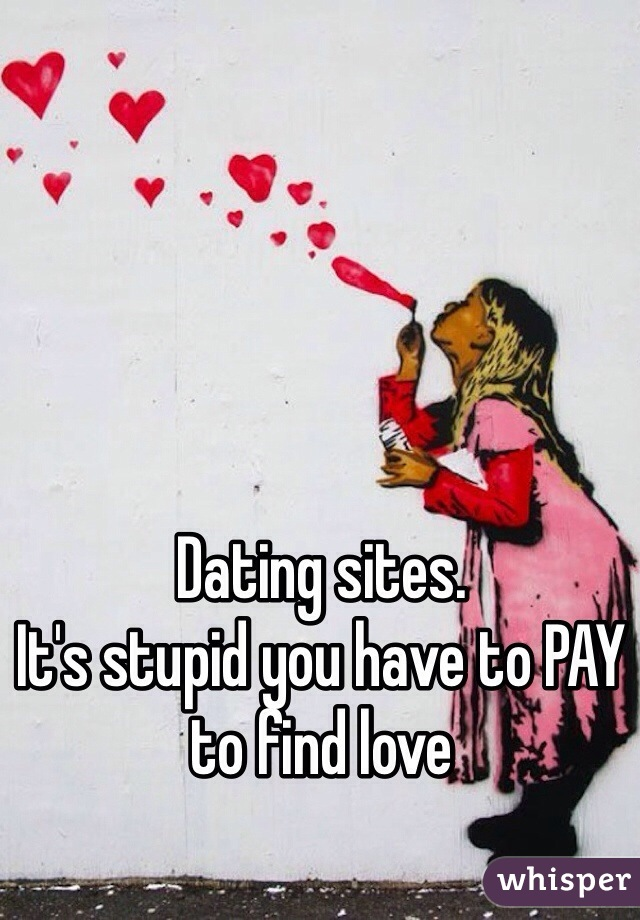 Dating sites. It's stupid you have to PAY to find love