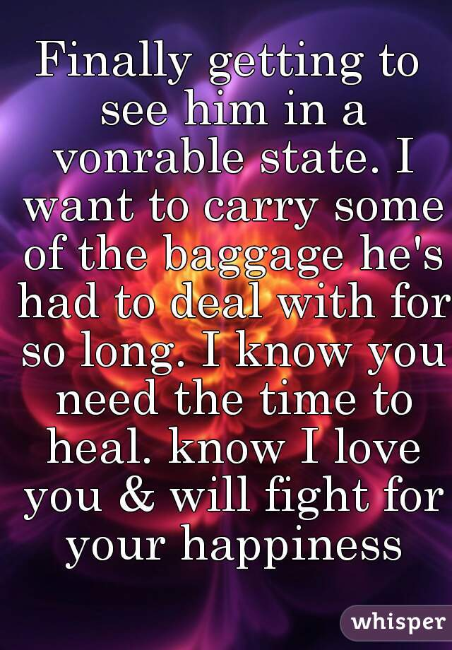 Finally getting to see him in a vonrable state. I want to carry some of the baggage he's had to deal with for so long. I know you need the time to heal. know I love you & will fight for your happiness