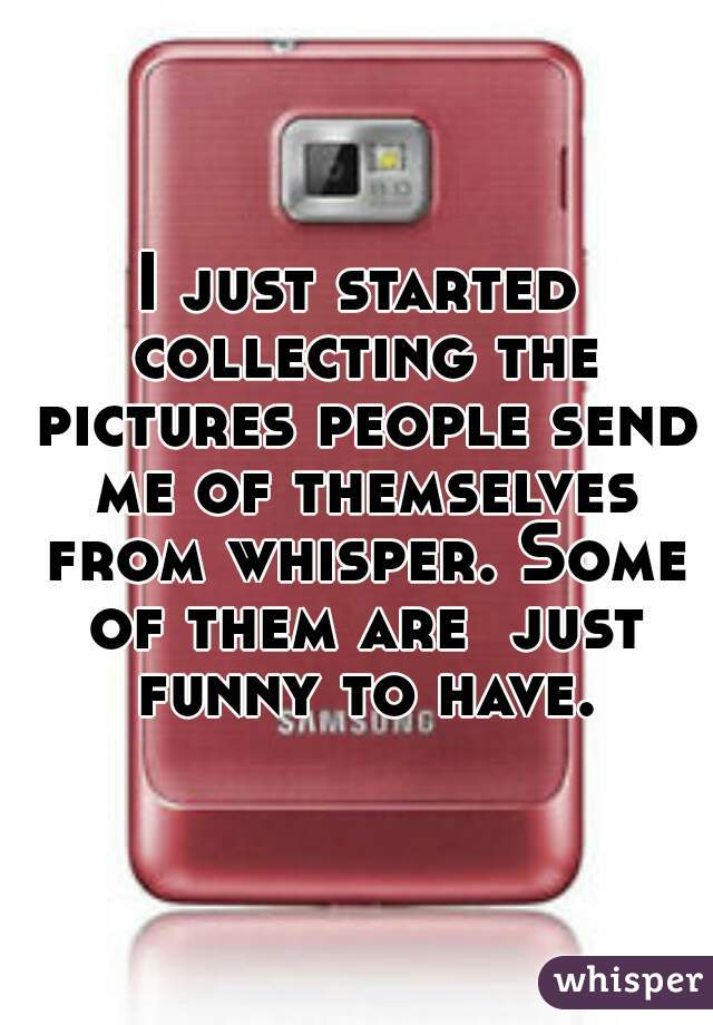 I just started collecting the pictures people send me of themselves from whisper. Some of them are  just funny to have.
