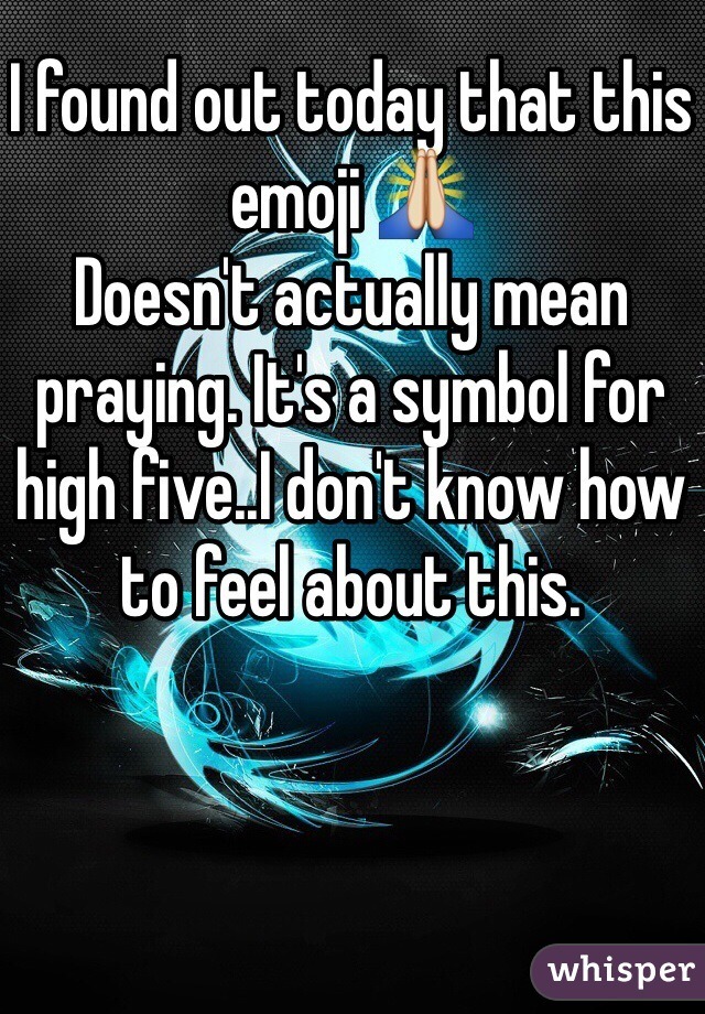 I found out today that this emoji 🙏 Doesn't actually mean praying. It's a symbol for high five..I don't know how to feel about this.