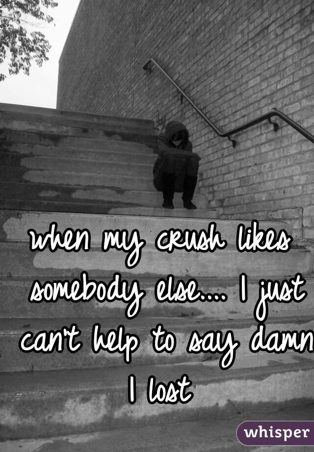 when my crush likes somebody else.... I just can't help to say damn I lost