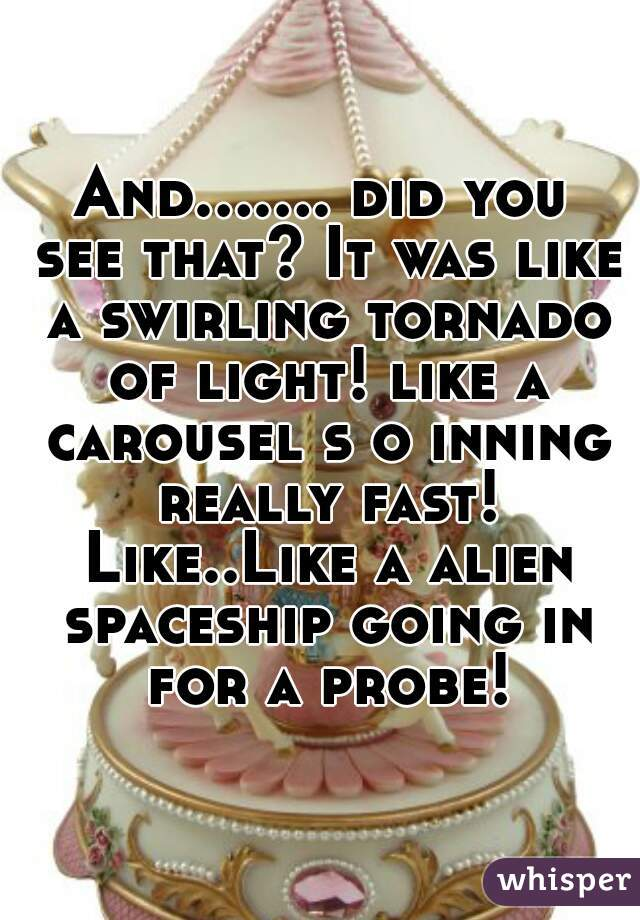 And....... did you see that? It was like a swirling tornado of light! like a carousel s o inning really fast! Like..Like a alien spaceship going in for a probe!