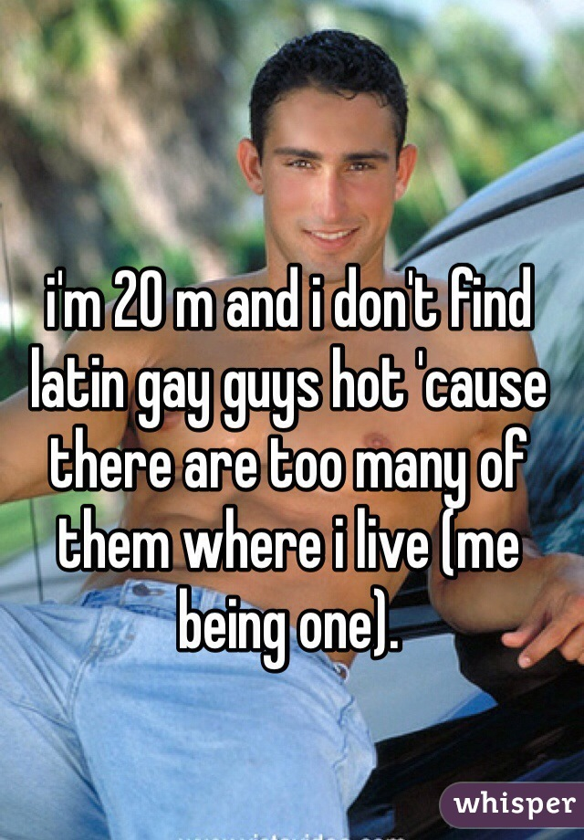 i'm 20 m and i don't find latin gay guys hot 'cause there are too many of them where i live (me being one).