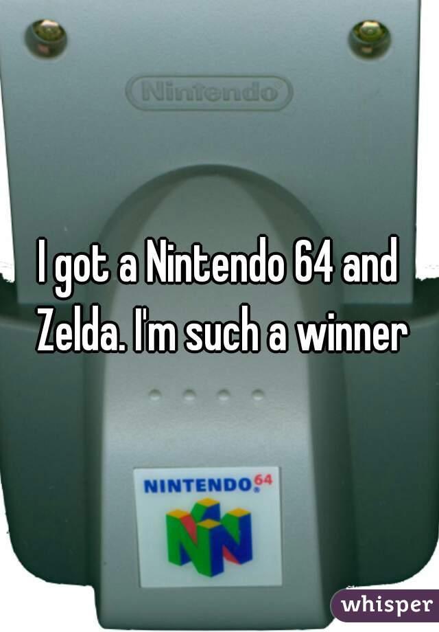 I got a Nintendo 64 and Zelda. I'm such a winner