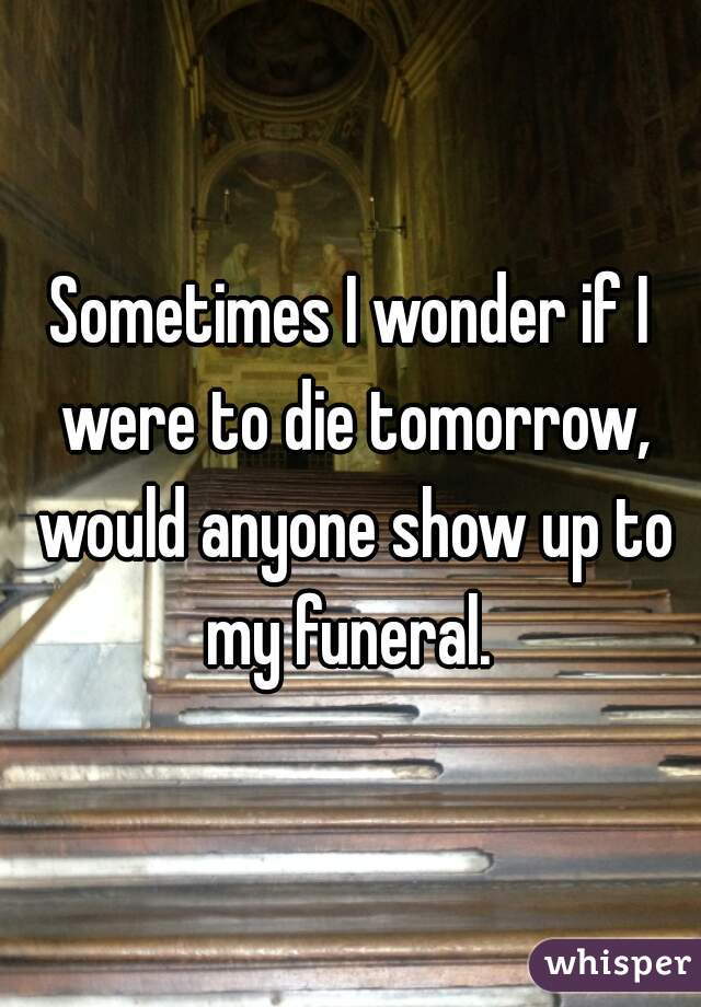 Sometimes I wonder if I were to die tomorrow, would anyone show up to my funeral.