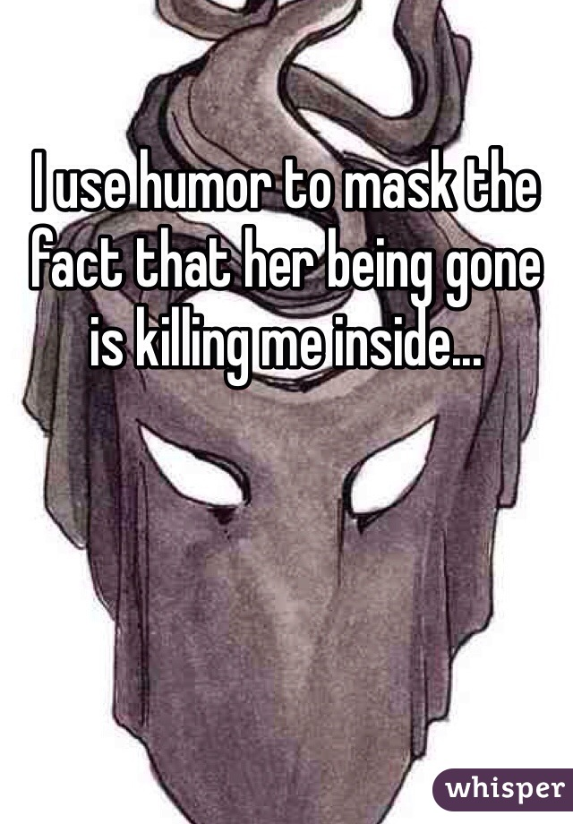 I use humor to mask the fact that her being gone is killing me inside...