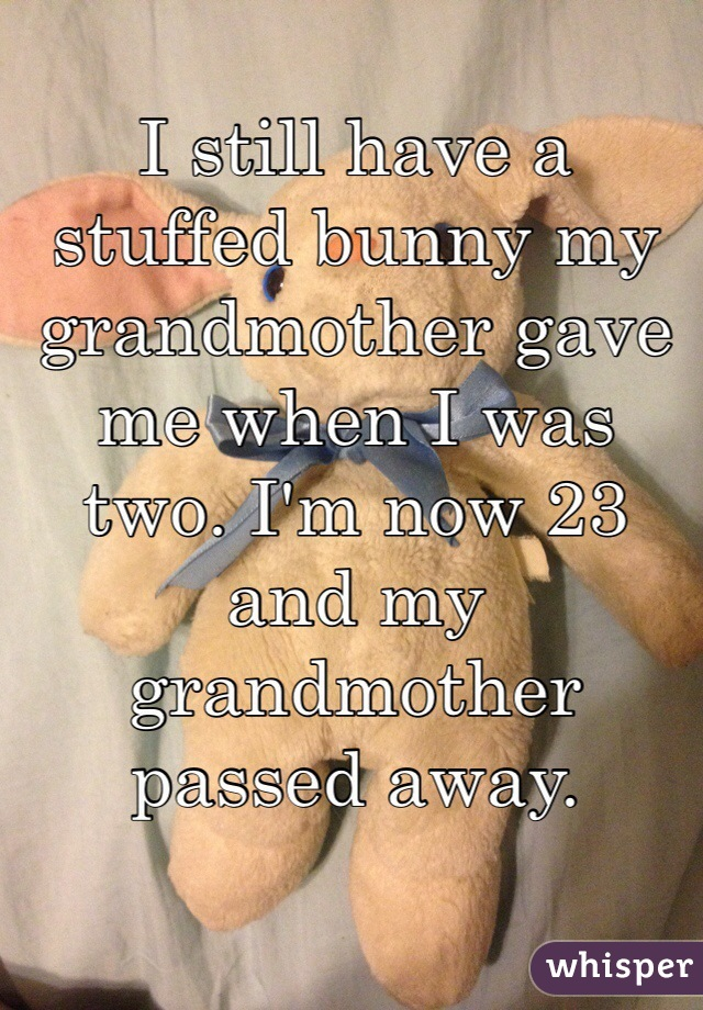I still have a stuffed bunny my grandmother gave me when I was two. I'm now 23 and my grandmother passed away.