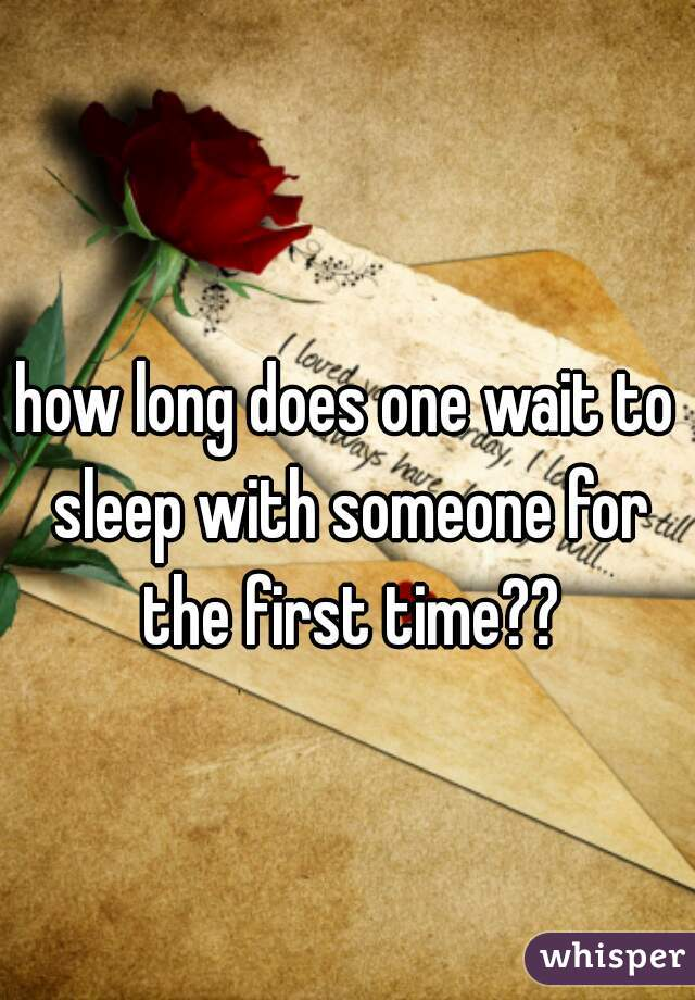 how long does one wait to sleep with someone for the first time??