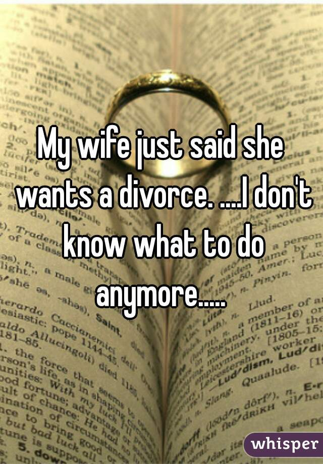 My wife just said she wants a divorce. ....I don't know what to do anymore.....