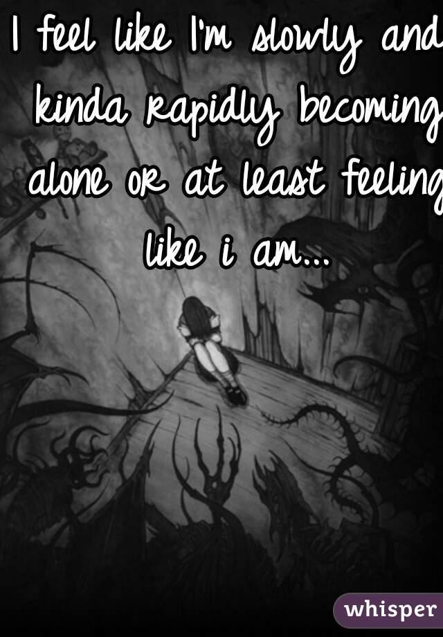 I feel like I'm slowly and kinda rapidly becoming alone or at least feeling like i am...