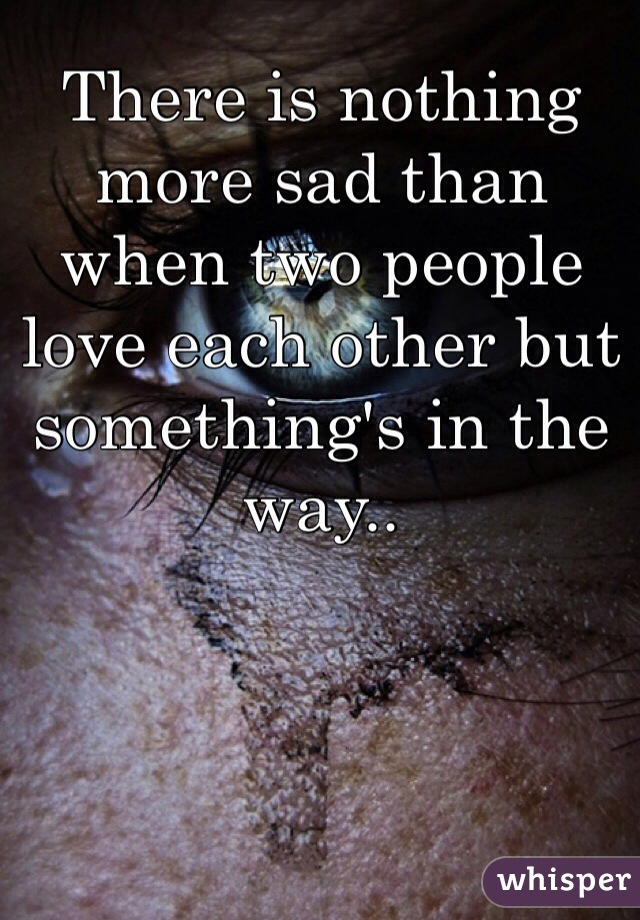 There is nothing more sad than when two people love each other but something's in the way..