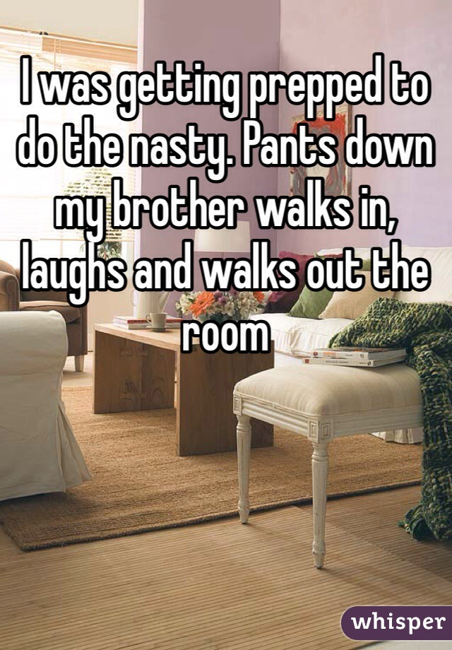 I was getting prepped to do the nasty. Pants down my brother walks in, laughs and walks out the room