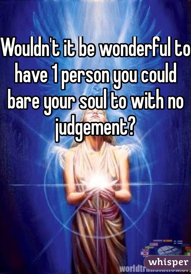 Wouldn't it be wonderful to have 1 person you could bare your soul to with no judgement?