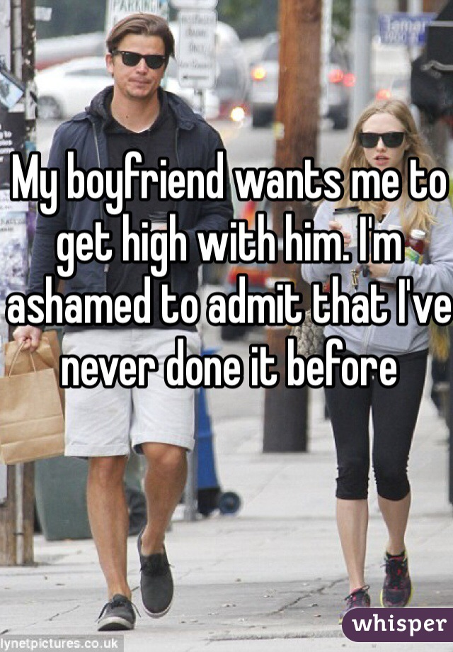 My boyfriend wants me to get high with him. I'm ashamed to admit that I've never done it before