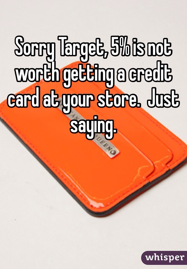 Sorry Target, 5% is not worth getting a credit card at your store.  Just saying.