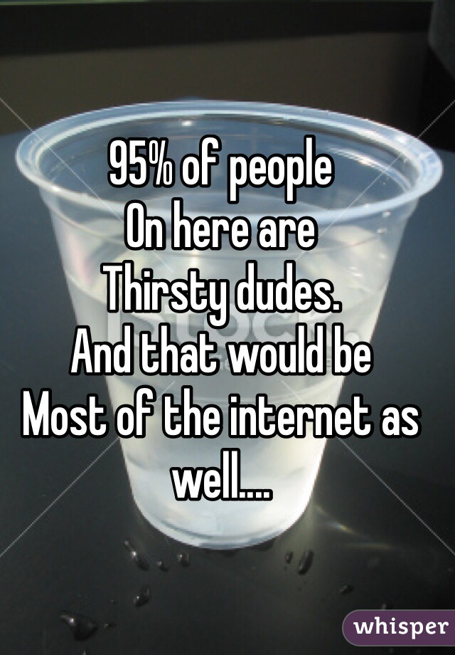 95% of people On here are  Thirsty dudes. And that would be Most of the internet as well....