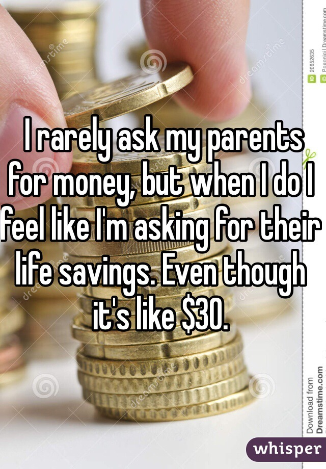 I rarely ask my parents for money, but when I do I feel like I'm asking for their life savings. Even though it's like $30.