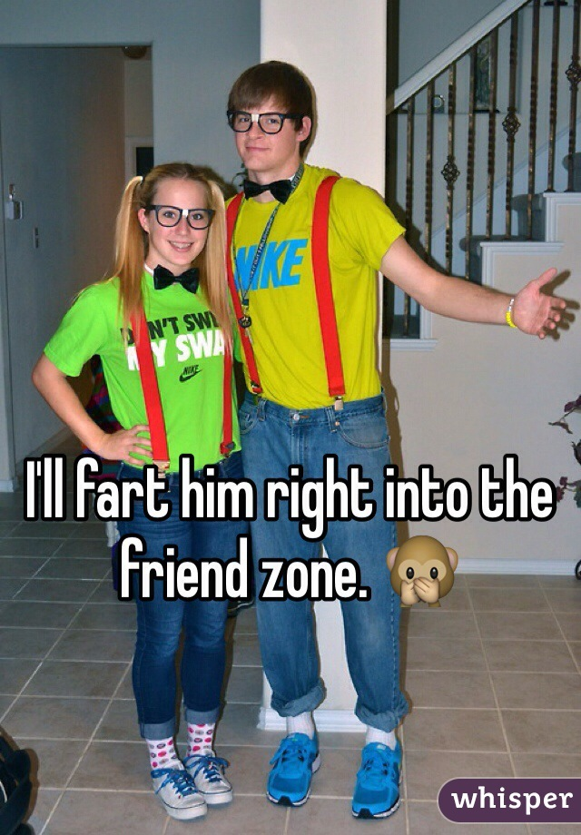 I'll fart him right into the friend zone. 🙊