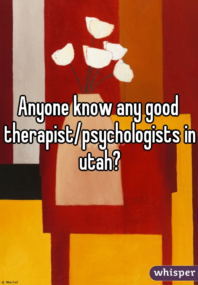 Anyone know any good therapist/psychologists in utah?
