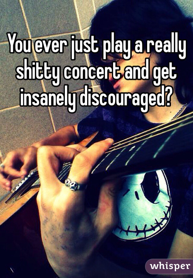 You ever just play a really shitty concert and get insanely discouraged?