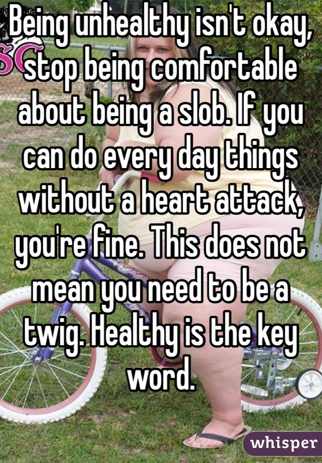 Being unhealthy isn't okay, stop being comfortable about being a slob. If you can do every day things without a heart attack, you're fine. This does not mean you need to be a twig. Healthy is the key word.