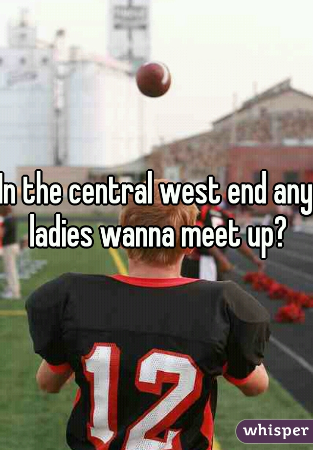 In the central west end any ladies wanna meet up?