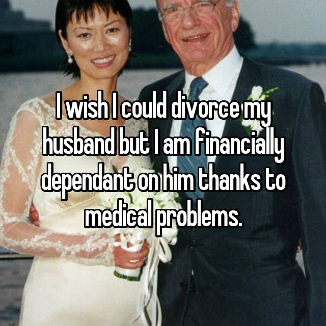 I wish I could divorce my husband but I am financially dependant on him thanks to medical problems.