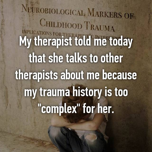 "My therapist told me today that she talks to other therapists about me because my trauma history is too ""complex"" for her."