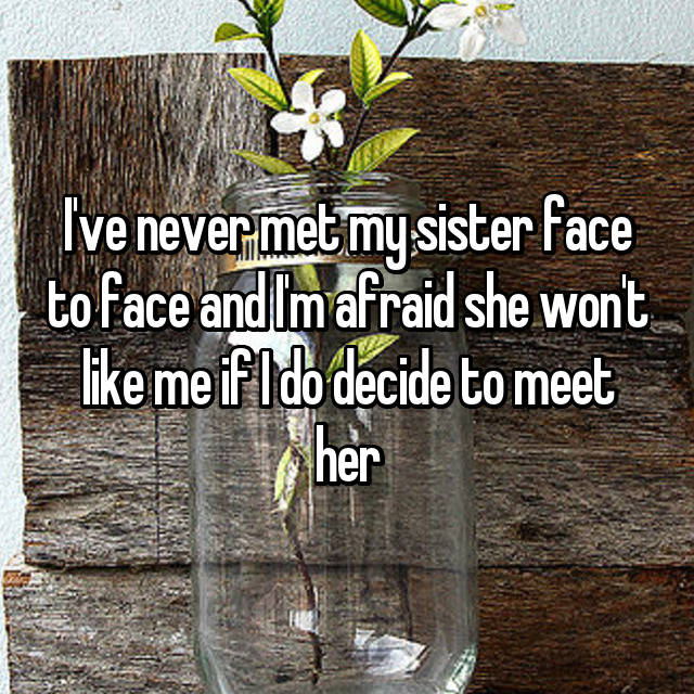 I've never met my sister face to face and I'm afraid she won't like me if I do decide to meet her