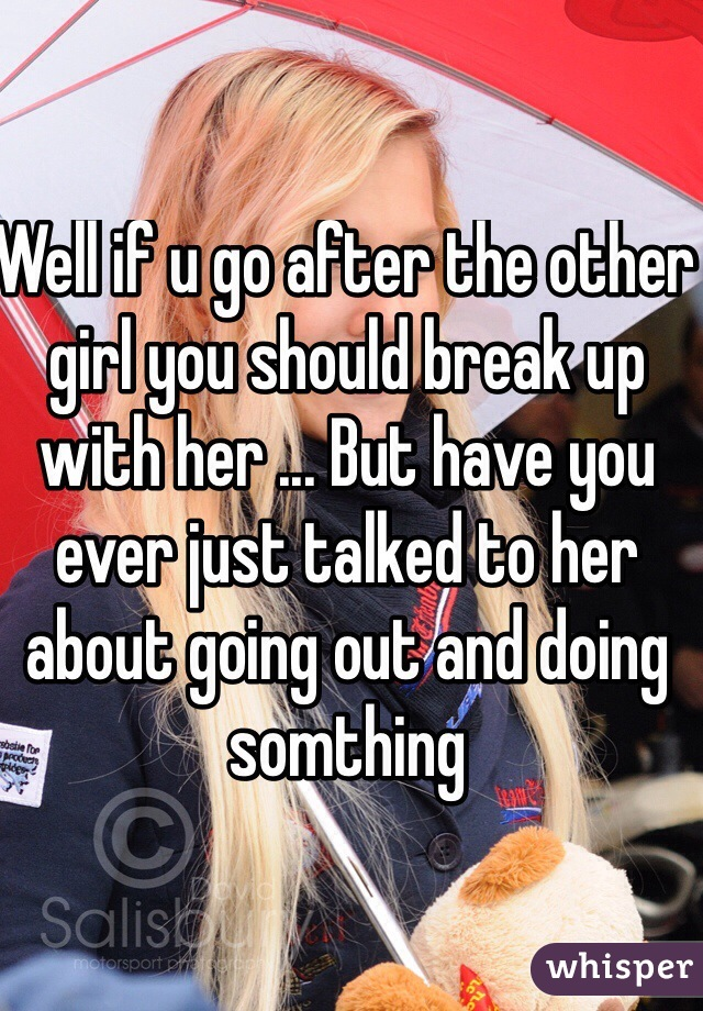 Well if u go after the other girl you should break up with her ... But have you ever just talked to her about going out and doing somthing