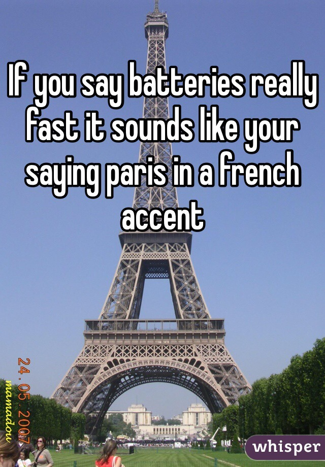 If you say batteries really fast it sounds like your saying paris in a french accent