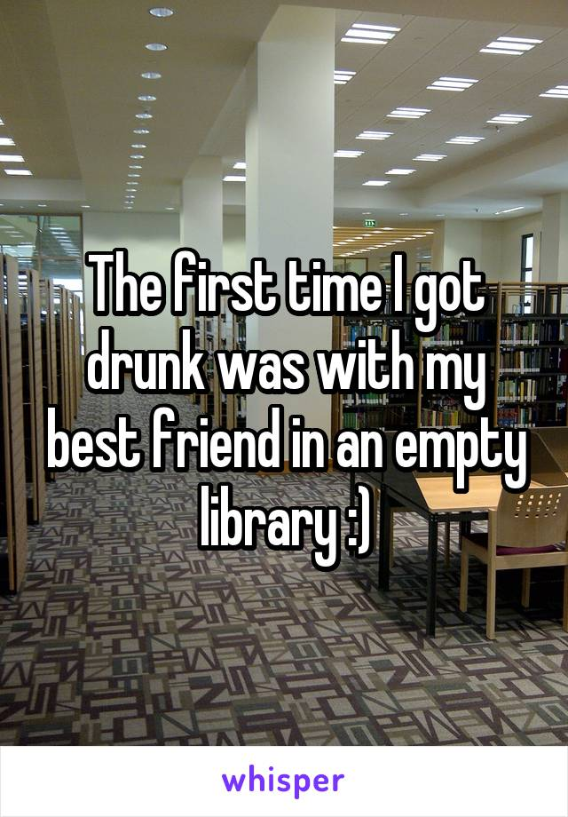 The first time I got drunk was with my best friend in an empty library :)