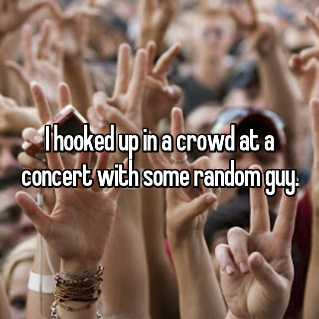 I hooked up in a crowd at a concert with some random guy.
