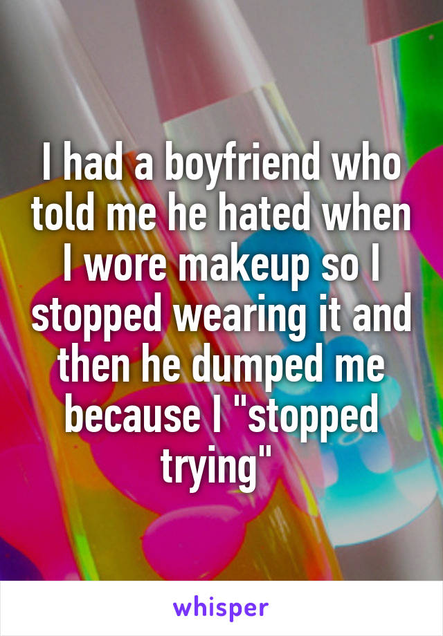 """I had a boyfriend who told me he hated when I wore makeup so I stopped wearing it and then he dumped me because I """"stopped trying"""""""