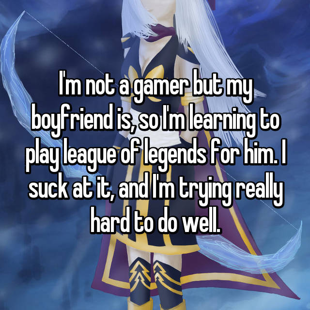 I'm not a gamer but my boyfriend is, so I'm learning to play league of legends for him. I suck at it, and I'm trying really hard to do well.
