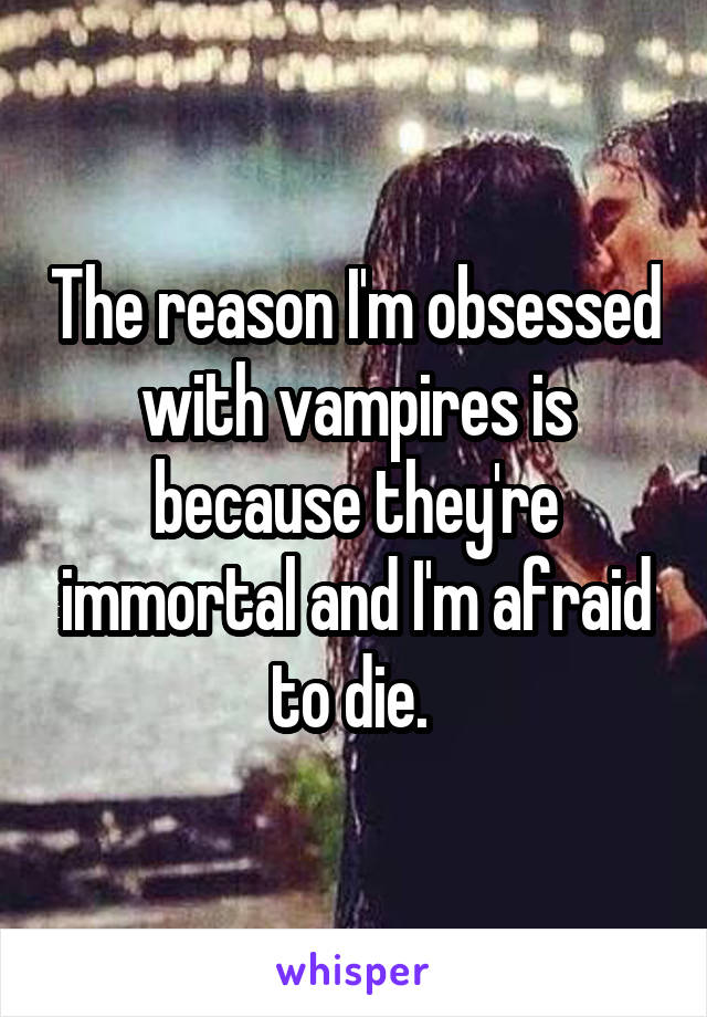The reason I'm obsessed with vampires is because they're immortal and I'm afraid to die.