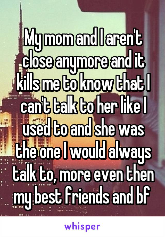 My mom and I aren't close anymore and it kills me to know that I can't talk to her like I used to and she was the one I would always talk to, more even then my best friends and bf