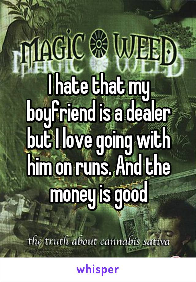 I hate that my boyfriend is a dealer but I love going with him on runs. And the money is good