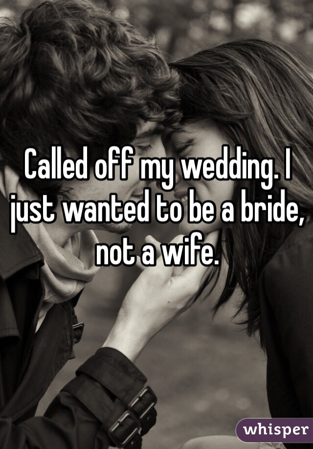 Called off my wedding. I just wanted to be a bride, not a wife.