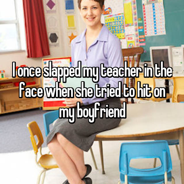 I once slapped my teacher in the face when she tried to hit on my boyfriend