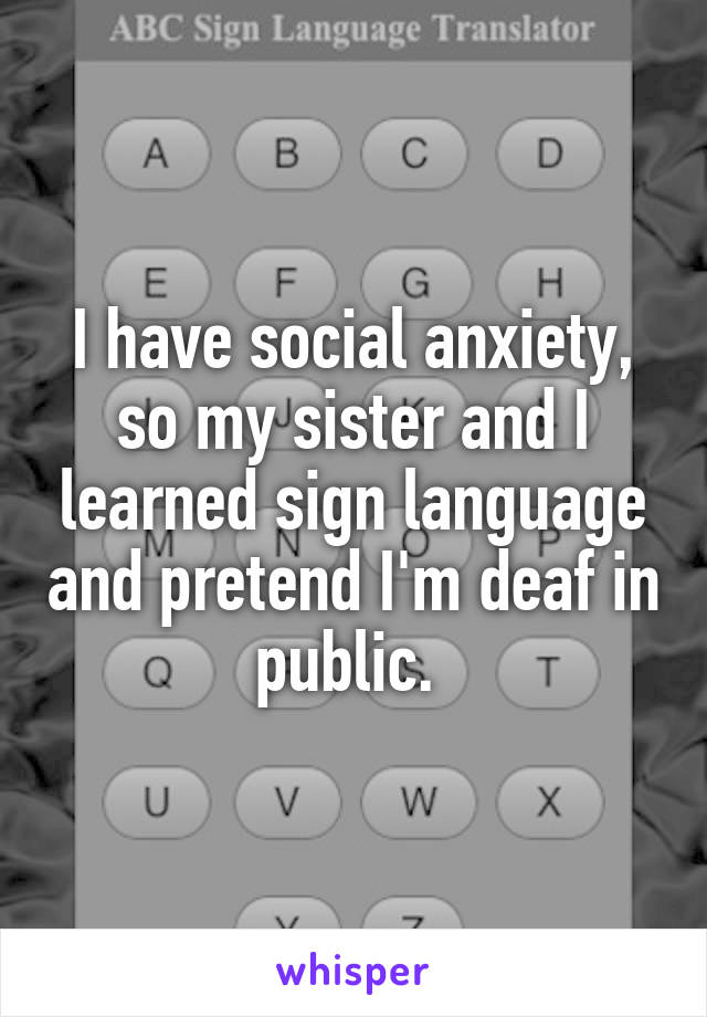 I have social anxiety, so my sister and I learned sign language and pretend I'm deaf in public.