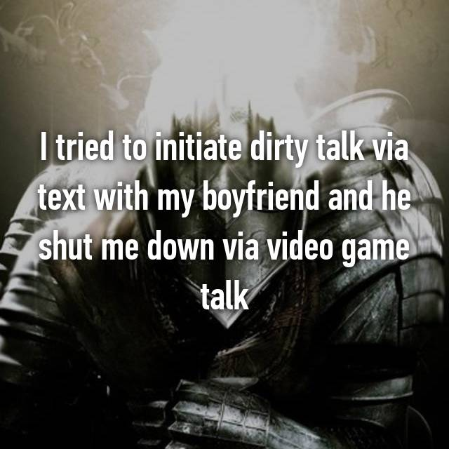 I tried to initiate dirty talk via text with my boyfriend and he shut me down via video game talk 👌