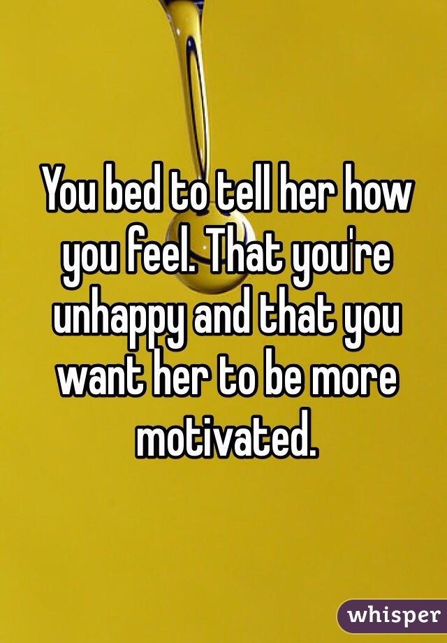 You bed to tell her how you feel. That you're unhappy and that you want her to be more motivated.