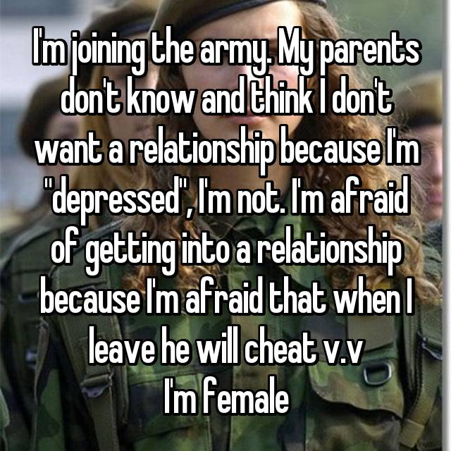 "I'm joining the army. My parents don't know and think I don't want a relationship because I'm ""depressed"", I'm not. I'm afraid of getting into a relationship because I'm afraid that when I leave he will cheat v.v I'm female"
