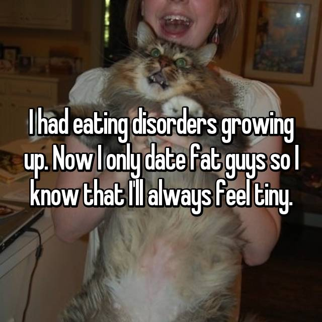 I had eating disorders growing up. Now I only date fat guys so I know that I'll always feel tiny.