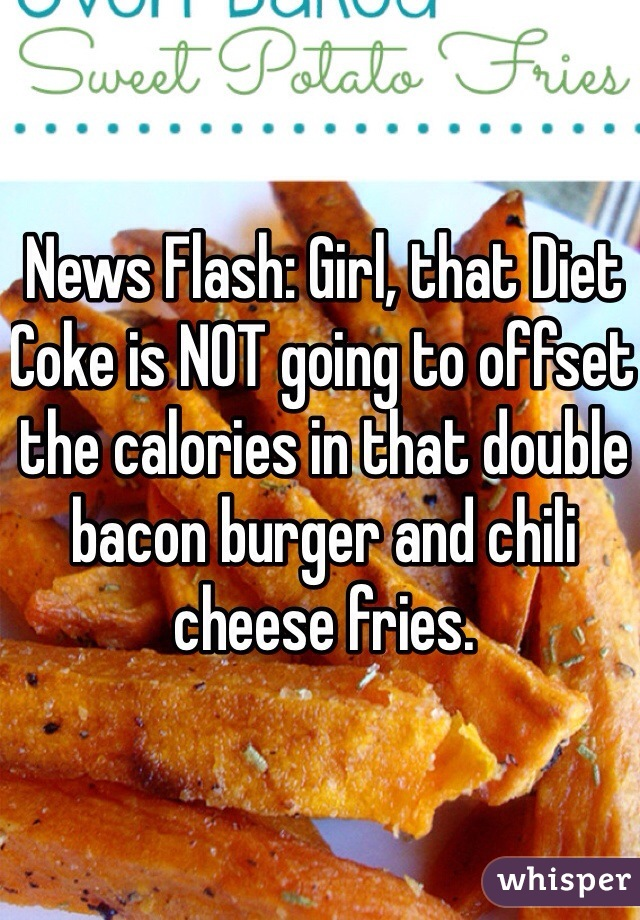 News Flash: Girl, that Diet Coke is NOT going to offset the calories in that double bacon burger and chili cheese fries.