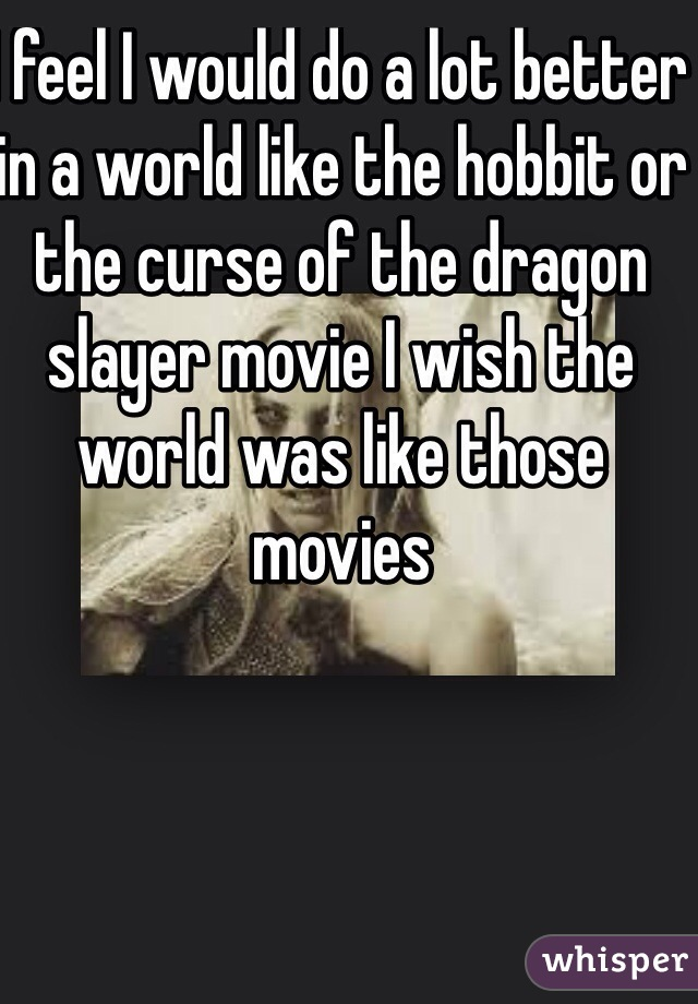 I feel I would do a lot better in a world like the hobbit or the curse of the dragon slayer movie I wish the world was like those movies